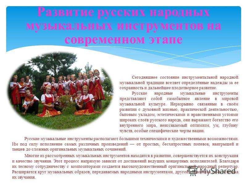 Русские музыкальные инструменты располагают большими техническими и художественными возможностями. Им под силу исполнение самых различных произведений от простых, бесхитростных попевок, наигрышей и танцев до сложных оригинальных музыкальных сочинений
