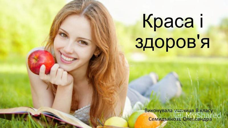 Краса і здоров'я Виконувала учениця 8 класу : Семидьянова Олександра