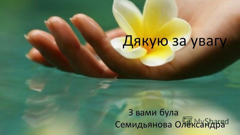 Дякую за увагу З вами була Семидьянова Олександра