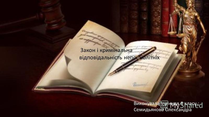 Виконувала учениця 8 класу : Семидьянова Олександра Закон і кримінальна відповідальність неповнолітніх
