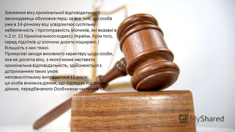 Зниження віку кримінальної відповідальності законодавець обумовив перш за все тим, що особа уже в 14-річному віці усвідомлює суспільну небезпечність і протиправність злочинів, які вказані в ч.2 ст. 22 Кримінального кодексу України. Крім того, серед п
