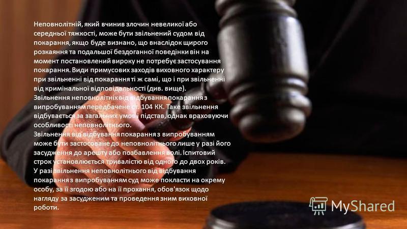 Неповнолітній, який вчинив злочин невеликої або середньої тяжкості, може бути звільнений судом від покарання, якщо буде визнано, що внаслідок щирого розкаяння та подальшої бездоганної поведінки він на момент постановлений вироку не потребує застосува
