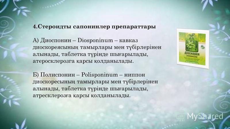 4.Стероидты сапонинлер препараттары А) Диоспонин – Diosponinum – кавказ диоскореясыны ң тамырлары мен т ү бірлерінен алынады, таблетка т ү рінде шы ғ арылады, атеросклерозга қ арсы қ олданылады. Б) Полиспонин – Polisponinum – ниппон диоскоресыны ң та