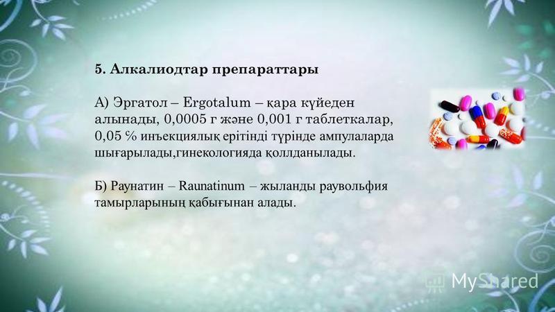 5. Алкалиодтар препараттары А) Эргатол – Ergоtalum – қ ара к ү йеден алынады, 0,0005 г ж ә не 0,001 г таблеткалар, 0,05 инъекциялық ерітінді түрінде ампулаларда шығарылады,гинекологияда қоллданылады. Б) Раунатин – Raunatinum – жыланды раувольфия тамы