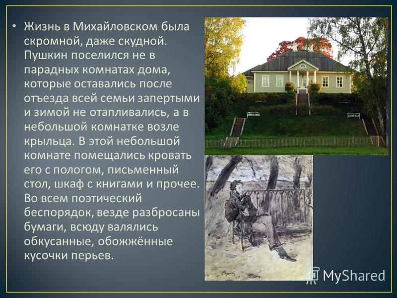 Жизнь в Михайловском была скромной, даже скудной. Пушкин поселился не в парадных комнатах дома, которые оставались после отъезда всей семьи запертыми и зимой не отапливались, а в небольшой комнатке возле крыльца. В этой небольшой комнате помещались к