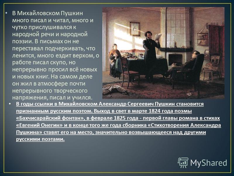 В Михайловском Пушкин много писал и читал, много и чутко прислушивался к народной речи и народной поэзии. В письмах он не переставал подчеркивать, что ленится, много ездит верхом, о работе писал скупо, но непрерывно просил всё новых и новых книг. На
