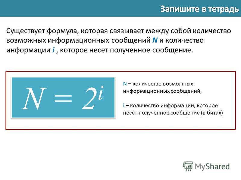 Существует формула, которая связывает между собой количество возможных информационных сообщений N и количество информации i, которое несет полученное сообщение. N = 2 i N – количество возможных информационных сообщений, i – количество информации, кот