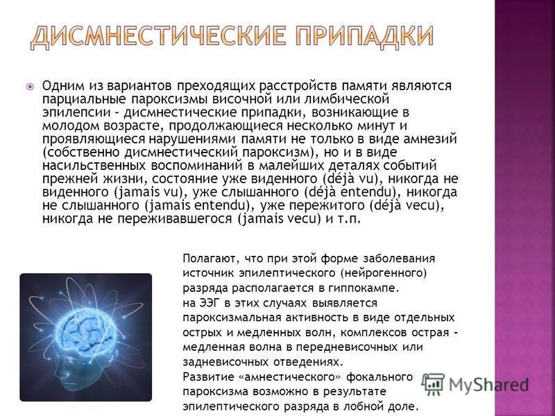 Одним из вариантов преходящих расстройств памяти являются парциальные пароксизмы височной или лимбической эпилепсии – дисмнестические припадки, возникающие в молодом возрасте, продолжающиеся несколько минут и проявляющиеся нарушениями памяти не тольк