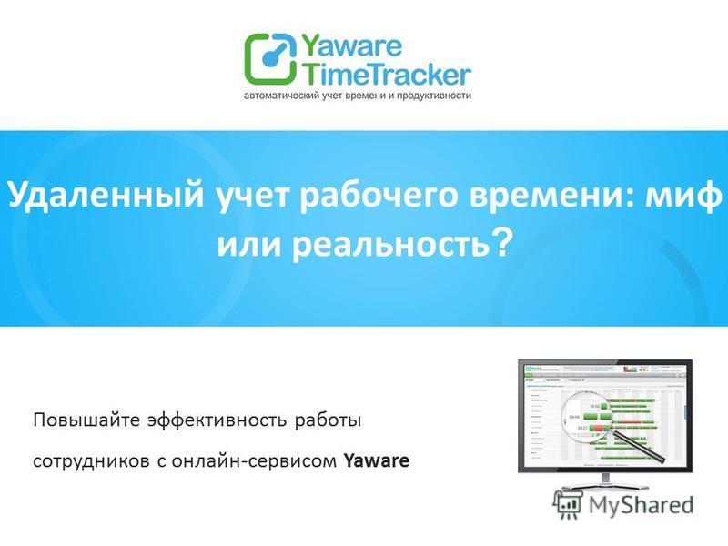 Удаленный учет рабочего времени: миф или реальность ? Повышайте эффективность работы сотрудников с онлайн-сервисом Yaware