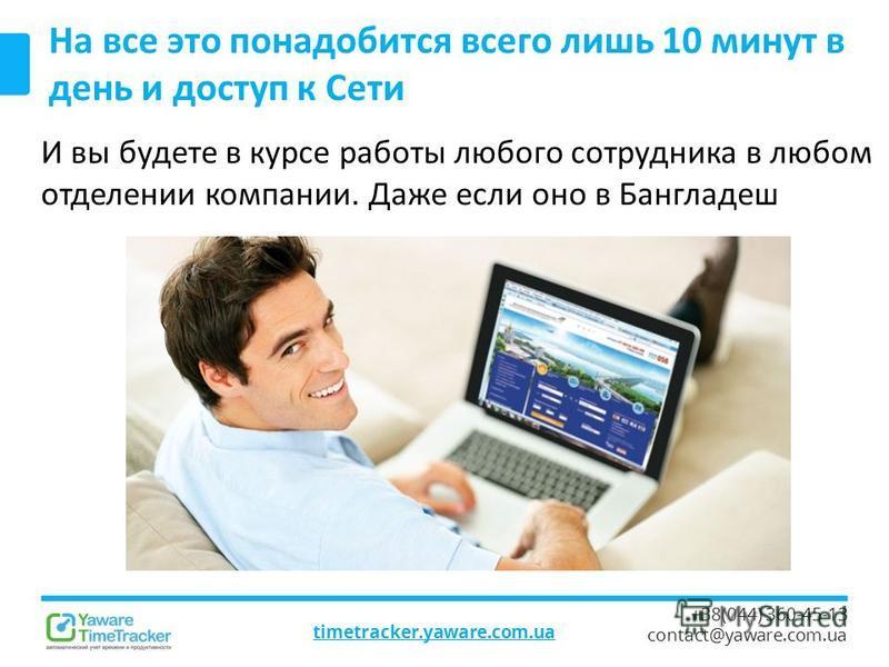 timetracker.yaware.com.ua +38(044) 360-45-13 contact@yaware.com.ua На все это понадобится всего лишь 10 минут в день и доступ к Сети И вы будете в курсе работы любого сотрудника в любом отделении компании. Даже если оно в Бангладеш