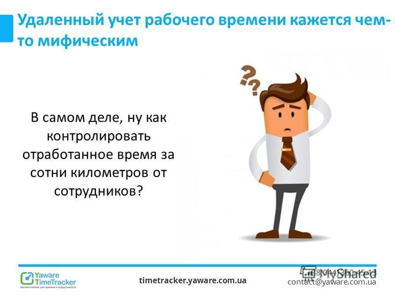 timetracker.yaware.com.ua +38(044) 360-45-13 contact@yaware.com.ua Удаленный учет рабочего времени кажется чем- то мифическим В самом деле, ну как контролировать отработанное время за сотни километров от сотрудников?