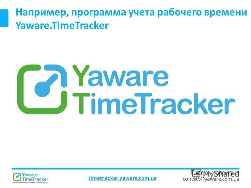 timetracker.yaware.com.ua +38(044) 360-45-13 contact@yaware.com.ua Например, программа учета рабочего времени Yaware.TimeTracker