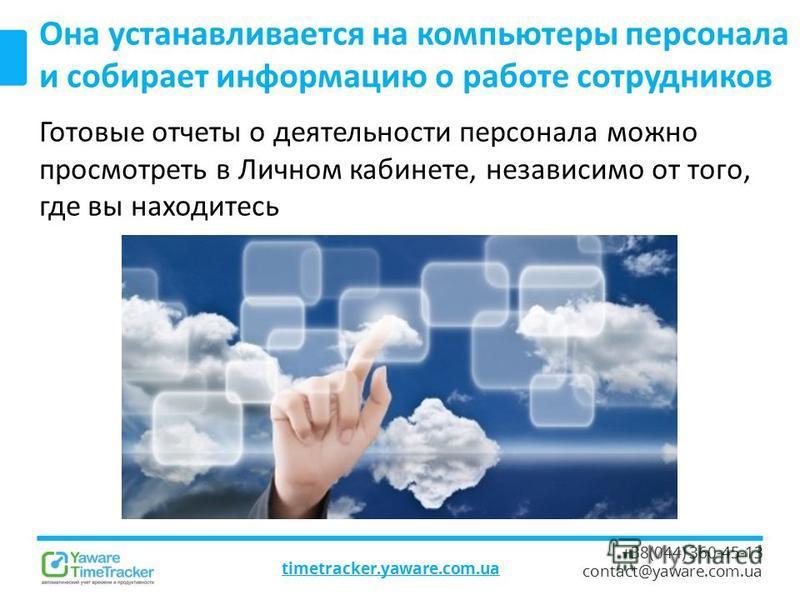 timetracker.yaware.com.ua +38(044) 360-45-13 contact@yaware.com.ua Она устанавливается на компьютеры персонала и собирает информацию о работе сотрудников Готовые отчеты о деятельности персонала можно просмотреть в Личном кабинете, независимо от того,