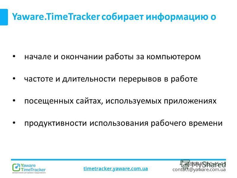 timetracker.yaware.com.ua +38(044) 360-45-13 contact@yaware.com.ua Yaware.TimeTracker собирает информацию о начале и окончании работы за компьютером частоте и длительности перерывов в работе посещенных сайтах, используемых приложениях продуктивности