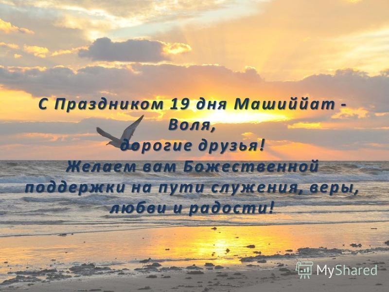 С Праздником 19 дня Машиййат - Воля, дорогие друзья! Желаем вам Божественной поддержки на пути служения, веры, любви и радости!