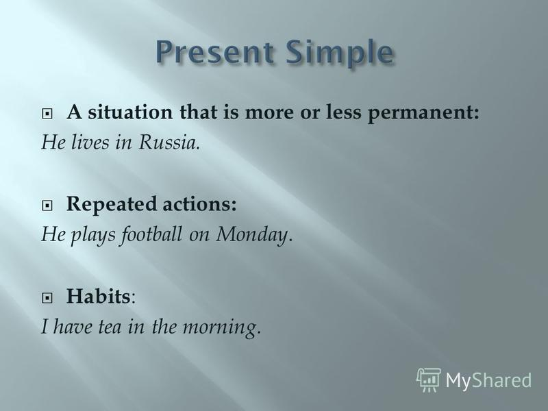 A situation that is more or less permanent: He lives in Russia. Repeated actions: He plays football on Monday. Habits : I have tea in the morning.