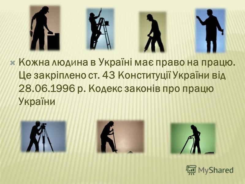 Кожна людина в Україні має право на працю. Це закріплено ст. 43 Конституції України від 28.06.1996 р. Кодекс законів про працю України