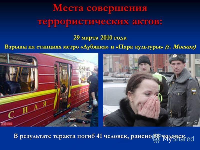 Места совершения террористических актов: 29 марта 2010 года Взрывы на станциях метро «Лубянка» и «Парк культуры» (г. Москва) В результате теракта погиб 41 человек, ранено 88 человек.