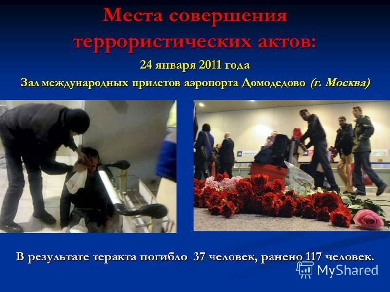 Места совершения террористических актов: 24 января 2011 года Зал международных прилетов аэропорта Домодедово (г. Москва) В результате теракта погибло 37 человек, ранено 117 человек.