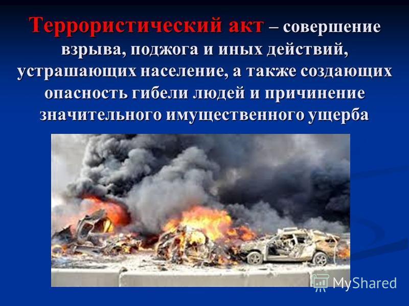 Террористический акт – совершение взрыва, поджога и иных действий, устрашающих население, а также создающих опасность гибели людей и причинение значительного имущественного ущерба