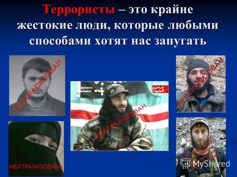 Террористы – это крайне жестокие люди, которые любыми способами хотят нас запугать НЕЙТРАЛИЗОВАН НЕЙТРАЛИЗОВАНА