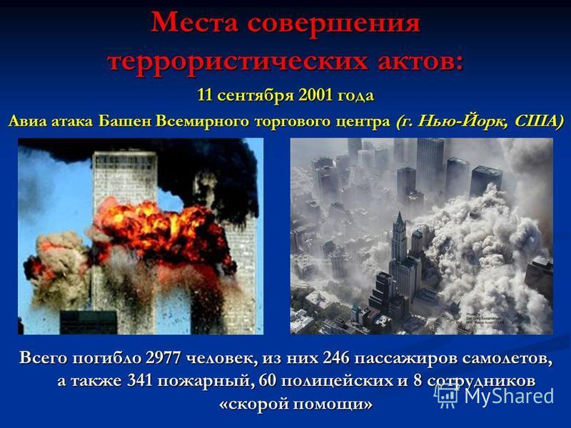 Места совершения террористических актов: 11 сентября 2001 года Авиа атака Башен Всемирного торгового центра (г. Нью-Йорк, США) Всего погибло 2977 человек, из них 246 пассажиров самолетов, а также 341 пожарный, 60 полицейских и 8 сотрудников «скорой п