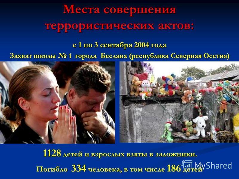 Места совершения террористических актов: с 1 по 3 сентября 2004 года Захват школы 1 города Беслана (республика Северная Осетия) 1128 детей и взрослых взяты в заложники. 1128 детей и взрослых взяты в заложники. Погибло 334 человека, в том числе 186 де