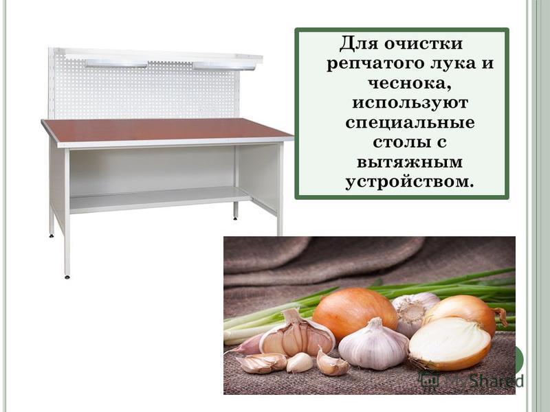 Для очистки репчатого лука и чеснока, используют специальные столы с вытяжным устройством.