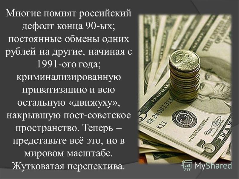 Многие помнят российский дефолт конца 90-ых; постоянные обмены одних рублей на другие, начиная с 1991-ого года; криминализированную приватизацию и всю остальную «движуху», накрывшую пост-советское пространство. Теперь – представьте всё это, но в миро