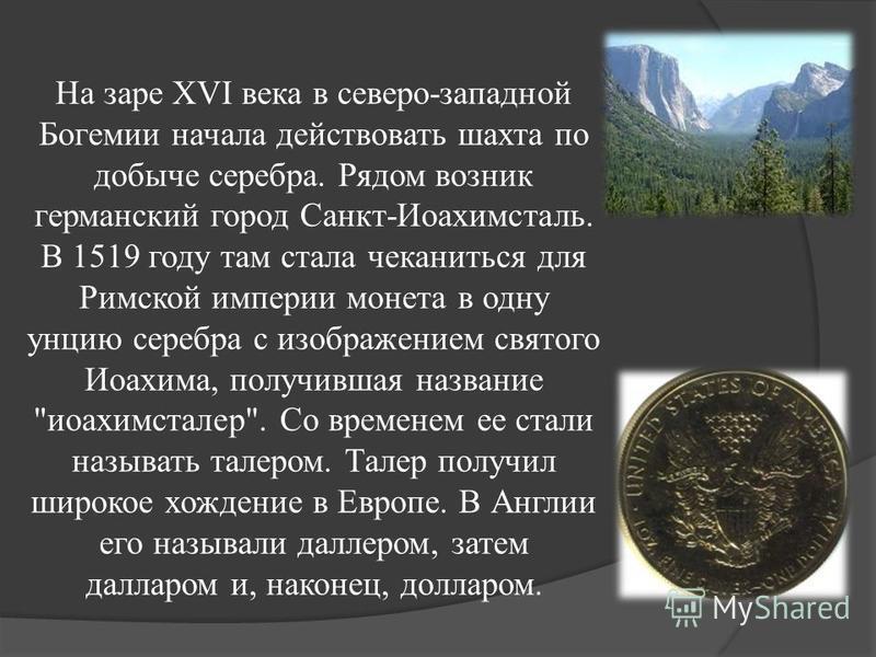 На заре XVI века в северо-западной Богемии начала действовать шахта по добыче серебра. Рядом возник германский город Санкт-Иоахимсталь. В 1519 году там стала чеканиться для Римской империи монета в одну унцию серебра с изображением святого Иоахима, п