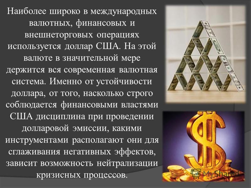 Наиболее широко в международных валютных, финансовых и внешнеторговых операциях используется доллар США. На этой валюте в значительной мере держится вся современная валютная система. Именно от устойчивости доллара, от того, насколько строго соблюдает