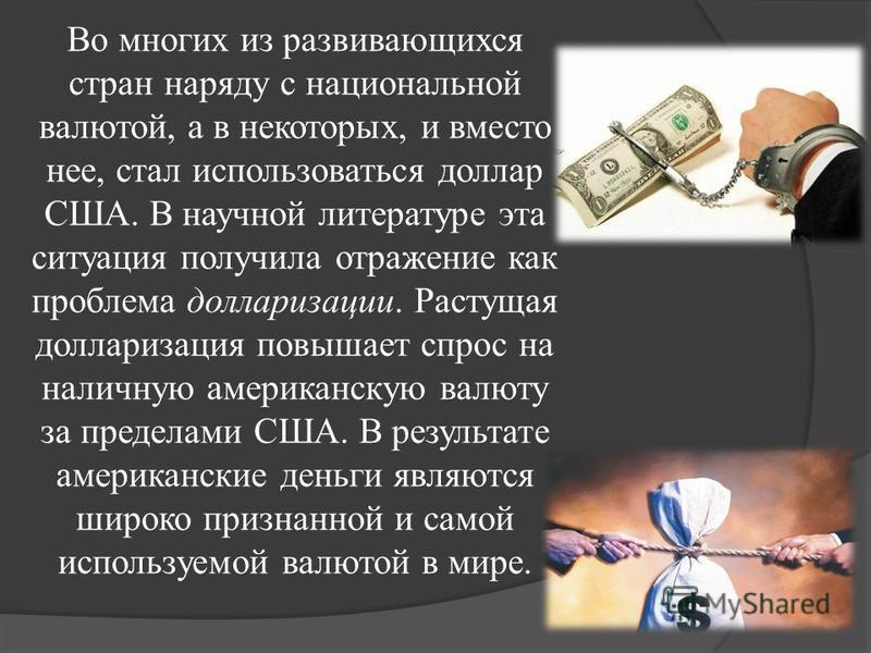Во многих из развивающихся стран наряду с национальной валютой, а в некоторых, и вместо нее, стал использоваться доллар США. В научной литературе эта ситуация получила отражение как проблема долларизации. Растущая долларизация повышает спрос на налич