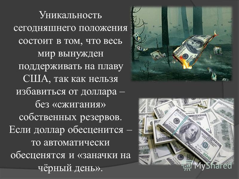 Уникальность сегодняшнего положения состоит в том, что весь мир вынужден поддерживать на плаву США, так как нельзя избавиться от доллара – без «сжигания» собственных резервов. Если доллар обесценится – то автоматически обесценятся и «заначки на чёрны