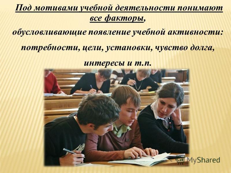 Под мотивами учебной деятельности понимают все факторы, обусловливающие появление учебной активности: потребности, цели, установки, чувство долга, интересы и т.п.