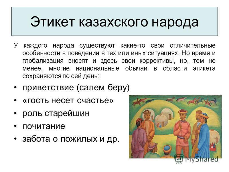 Этикет казахского народа У каждого народа существуют какие-то свои отличительные особенности в поведении в тех или иных ситуациях. Но время и глобализация вносят и здесь свои коррективы, но, тем не менее, многие национальные обычаи в области этикета
