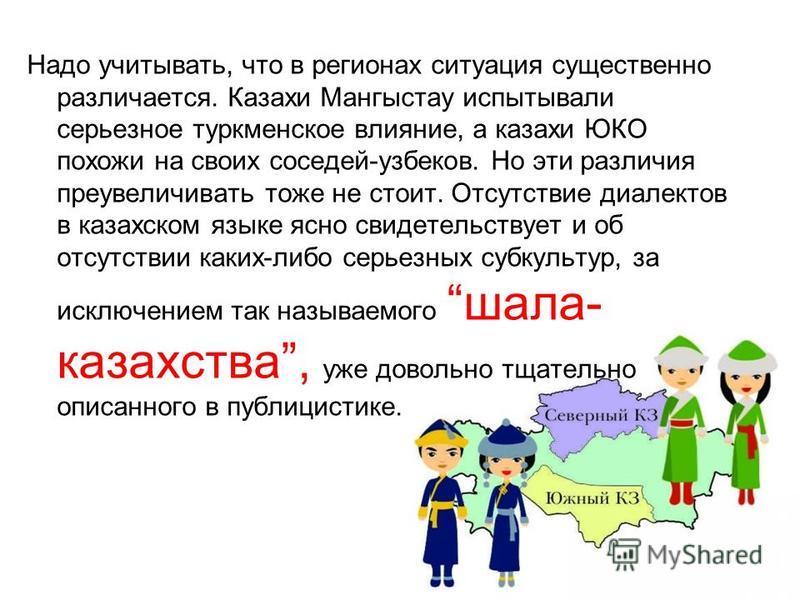 Надо учитывать, что в регионах ситуация существенно различается. Казахи Мангыстау испытывали серьезное туркменское влияние, а казахи ЮКО похожи на своих соседей-узбеков. Но эти различия преувеличивать тоже не стоит. Отсутствие диалектов в казахском я