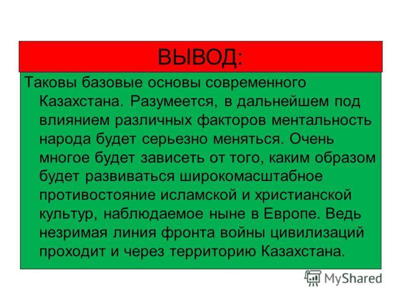 Таковы базовые основы современного Казахстана. Разумеется, в дальнейшем под влиянием различных факторов ментальность народа будет серьезно меняться. Очень многое будет зависеть от того, каким образом будет развиваться широкомасштабное противостояние