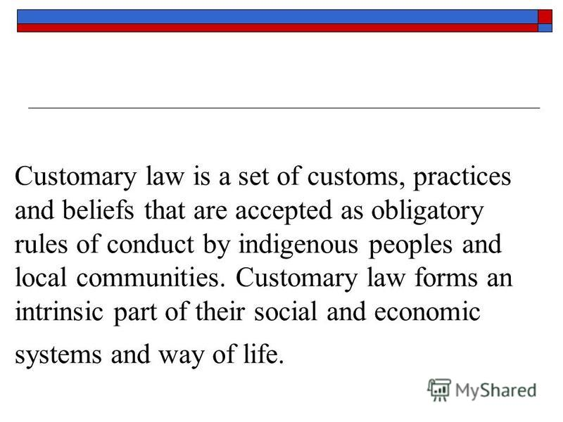 Customary law is a set of customs, practices and beliefs that are accepted as obligatory rules of conduct by indigenous peoples and local communities. Customary law forms an intrinsic part of their social and economic systems and way of life.