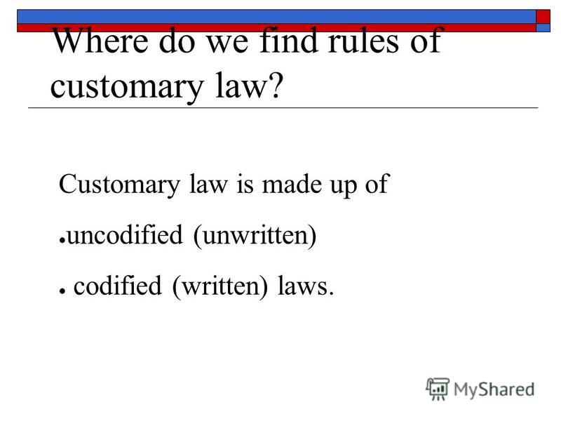 Where do we find rules of customary law? Customary law is made up of uncodified (unwritten) codified (written) laws.