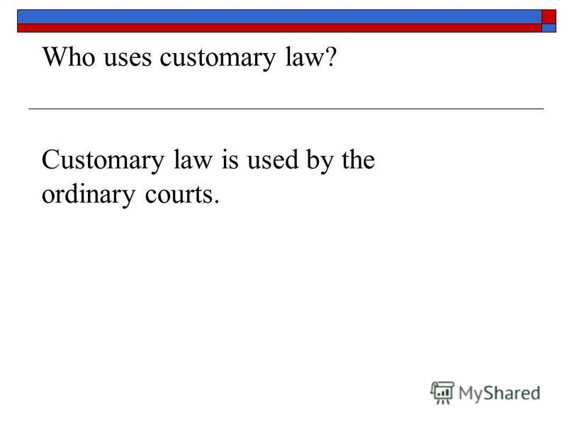 Who uses customary law? Customary law is used by the ordinary courts.