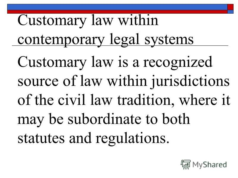 Customary law within contemporary legal systems Customary law is a recognized source of law within jurisdictions of the civil law tradition, where it may be subordinate to both statutes and regulations.