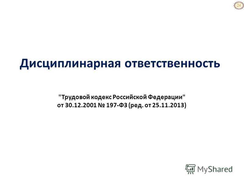 Дисциплинарная ответственность 24 Трудовой кодекс Российской Федерации от 30.12.2001 197-ФЗ (ред. от 25.11.2013)