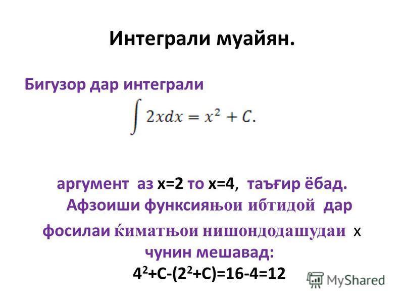 Интеграли муайян. Бигузор дар интеграли аргумент аз х=2 то х=4, таъ ғ ир ёбад. Афзоиши функсия њои ибтидой дар фосилаи ќиматњои нишондодашудаи х чунин мешавад: 4 2 +С-(2 2 +С)=16-4=12