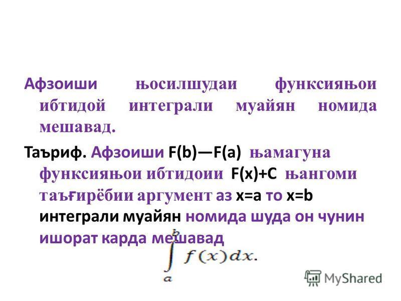 Афзоиши њосилшудаи функсияњои ибтидой интеграли муайян номида мешавад. Таъриф. Афзоиши F(b)F(a) њамагуна функсияњои ибтидоии F(x)+C њангоми таъғирёбии аргумент аз х=а то х=b интеграли муайян номида шуда он чунин ишорат карда мешавад