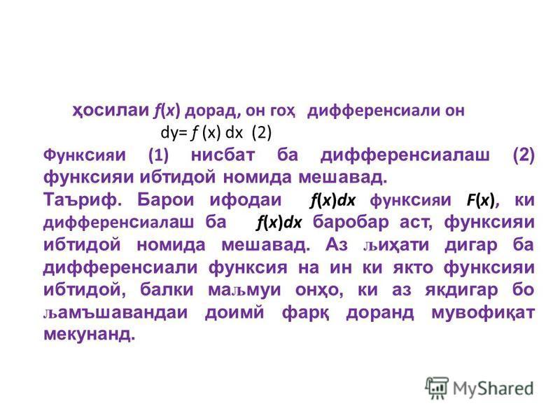 ҳ осилаи f(x) дорад, он го ҳ дифференсиали он dy= f (x) dx (2) Функ с ия и (1) нисбат ба дифференсиалаш (2) функсияи ибтидой номида мешавад. Таъриф. Барои ифодаи f(x)dx фун кс ия и F(x), ки дифферен с иал аш ба f(x)dx баробар аст, функсияи ибтидой но