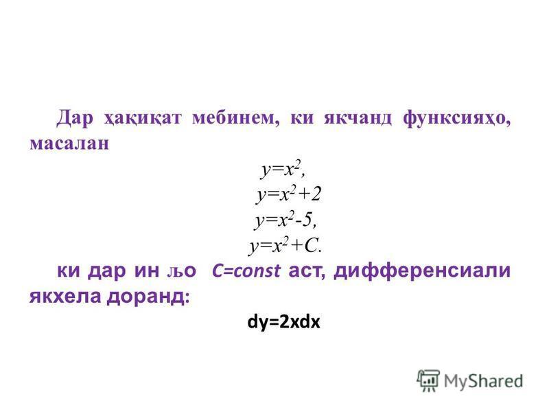 Дар ҳақиқат мебинем, ки якчанд функсияҳо, масалан y=x 2, y=x 2 +2 y=x 2 -5, y=x 2 +C. ки дар ин љо С=const аст, дифференсиали якхела доранд : dy=2xdx,