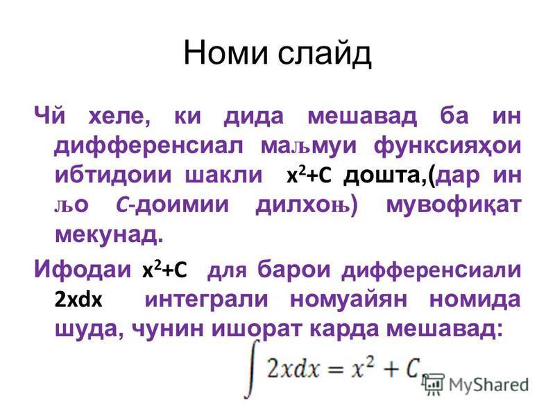 Номи слайд Чй хеле, ки дида мешавад ба ин дифференсиал маљмуи функсия ҳ ои ибтидоии шакли x 2 +C дошта,(дар ин љо С- доимии дилхоњ) мувофи қ ат мекунад. Ифодаи х 2 +С для барои дифферен с иал и 2xdx и нтеграли номуайян номида шуда, чунин ишорат карда