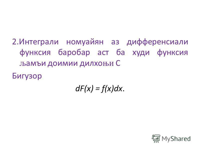 2.Интеграли номуайян аз дифференсиали функсия баробар аст ба худи функсия љ амъи доимии дилхо њи С Бигузор dF(x) = f(x)dx.