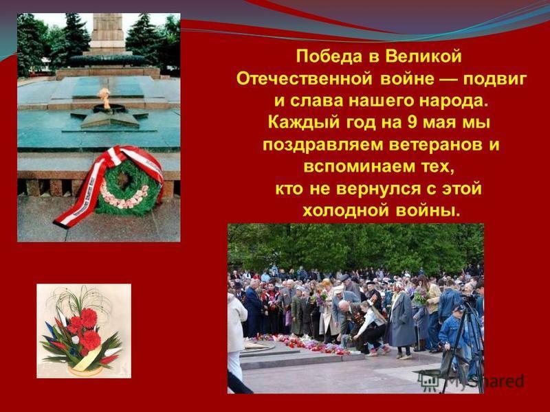 Победа в Великой Отечественной войне подвиг и слава нашего народа. Каждый год на 9 мая мы поздравляем ветеранов и вспоминаем тех, кто не вернулся с этой холодной войны.
