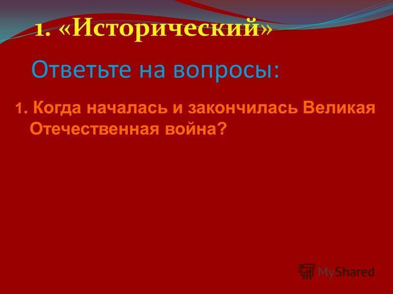 Ответьте на вопросы: 1. «Исторический» 1. Когда началась и закончилась Великая Отечественная война?